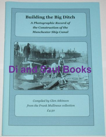 Building the Big Ditch - A Photographic Record of the Construction of the Manchester Ship Canal Comp